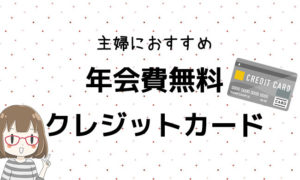 年会費無料!主婦におすすめのクレジットカード4選!